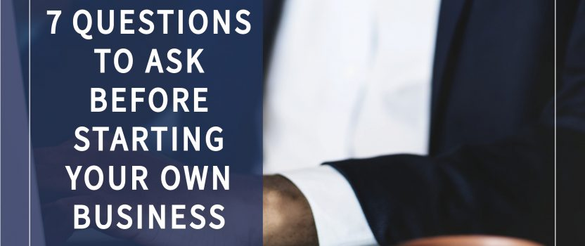 7 Questions to Ask Before Starting Your Own Business