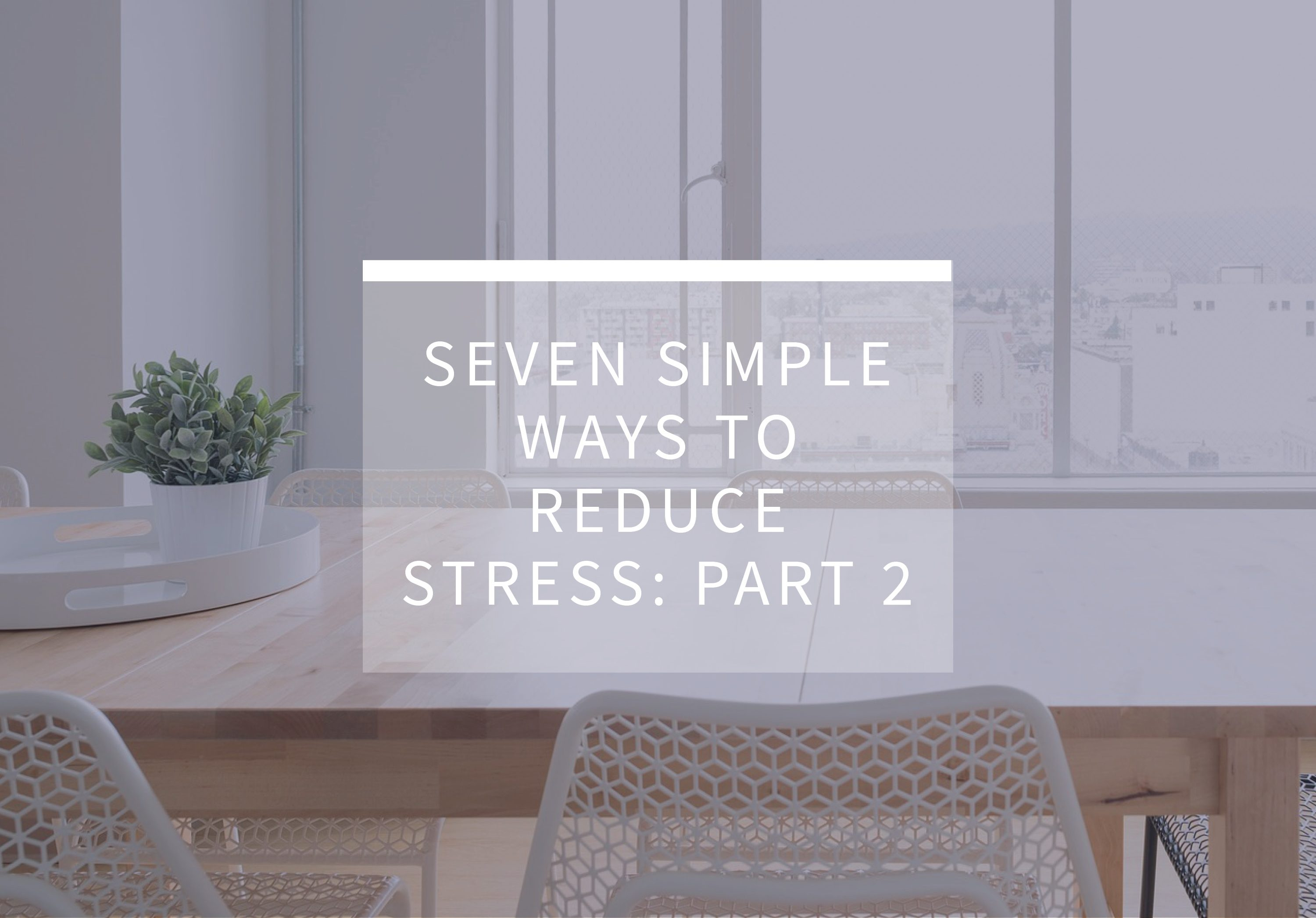 Seven Simple Ways to Reduce Stress: Part 2