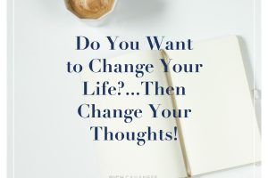 Do You Want to Change Your Life?… Then Change Your Thoughts!